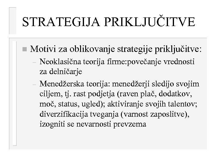 STRATEGIJA PRIKLJUČITVE n Motivi za oblikovanje strategije priključitve: – – Neoklasična teorija firme: povečanje