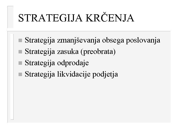 STRATEGIJA KRČENJA Strategija zmanjševanja obsega poslovanja n Strategija zasuka (preobrata) n Strategija odprodaje n