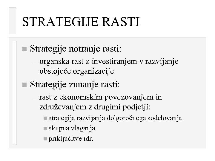 STRATEGIJE RASTI n Strategije notranje rasti: – n organska rast z investiranjem v razvijanje