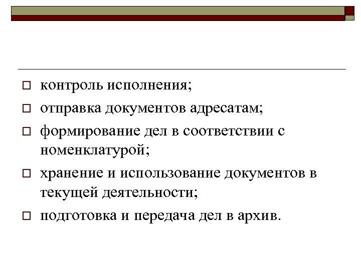 o o o контроль исполнения; отправка документов адресатам; формирование дел в соответствии с номенклатурой;