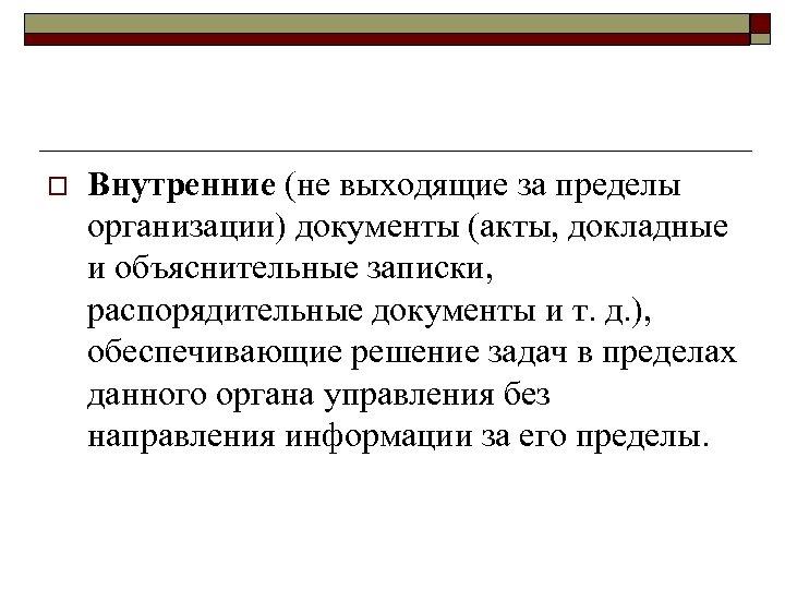 o Внутренние (не выходящие за пределы организации) документы (акты, докладные и объяснительные записки, распорядительные