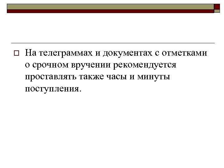 o На телеграммах и документах с отметками о срочном вручении рекомендуется проставлять также часы