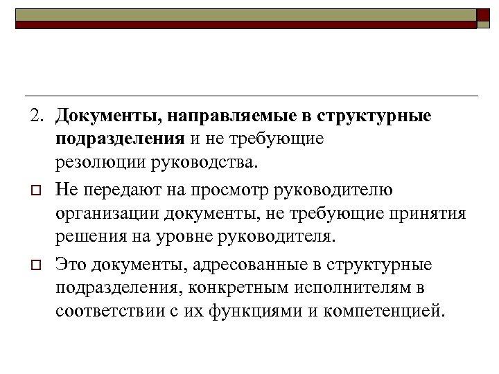 2. Документы, направляемые в структурные подразделения и не требующие резолюции руководства. o Не передают