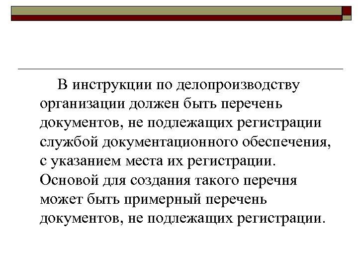 В инструкции по делопроизводству организации должен быть перечень документов, не подлежащих регистрации службой документационного