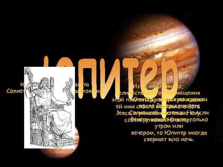Юпитер — пятая планета Солнечной системы по расстоянию до Солнца. Из-за медленного, величественного перемещения