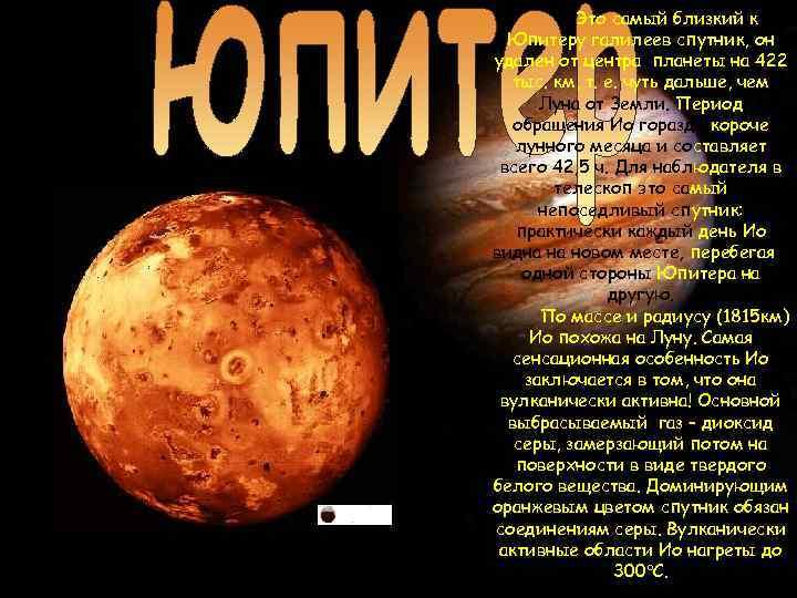 Это самый близкий к Юпитеру галилеев спутник, он удален от центра планеты на 422