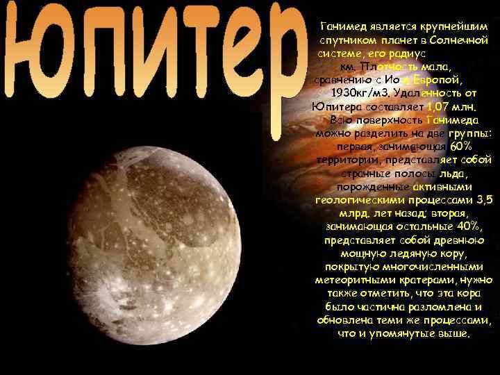Ганимед является крупнейшим спутником планет в Солнечной системе, его радиус равен 2631 км. Плотность