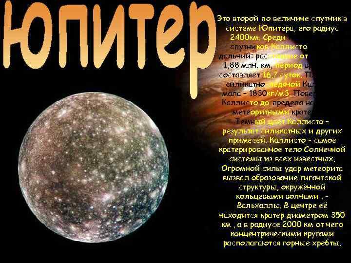 Это второй по величине спутник в системе Юпитера, его радиус 2400 км. Среди галилеевых