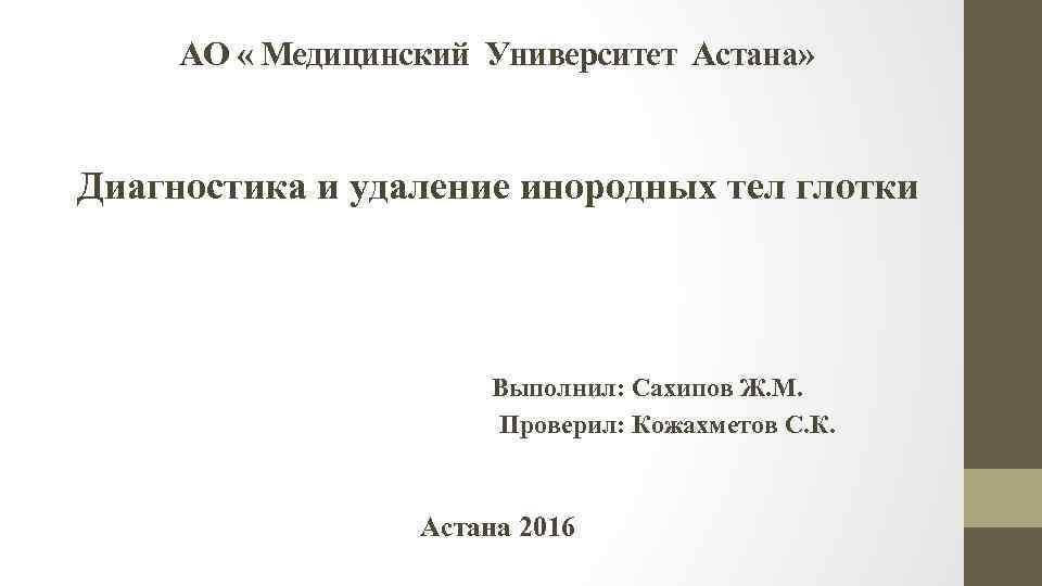 АО « Медицинский Университет Астана» Диагностика и удаление инородных тел глотки Выполнил: Сахипов Ж.