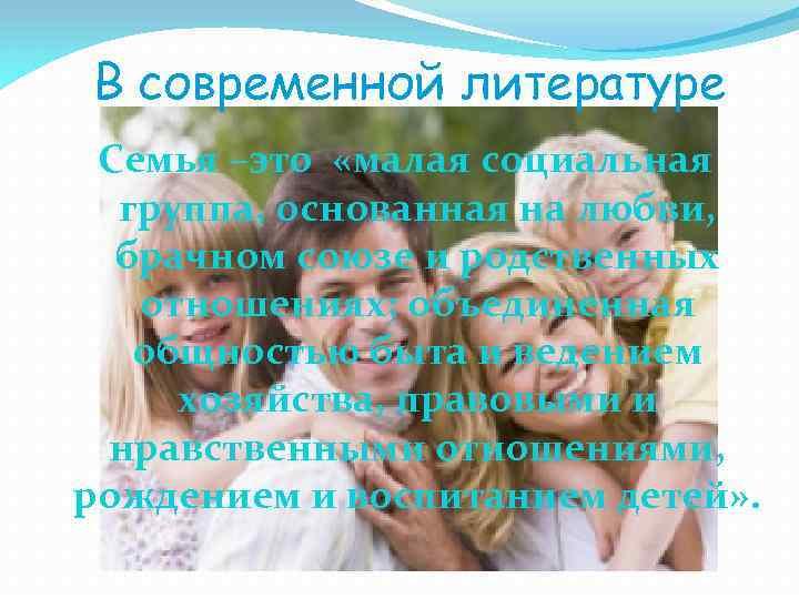 В современной литературе Семья –это «малая социальная группа, основанная на любви, брачном союзе и