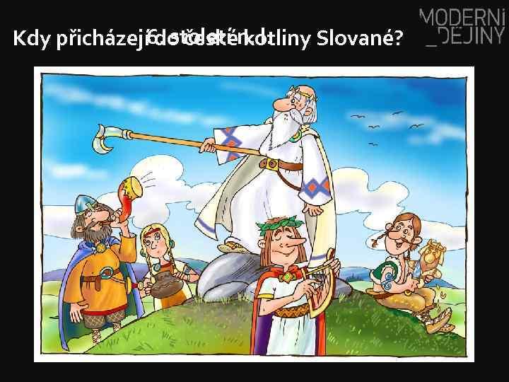 Kdy přicházejí 6. století n. l. do české kotliny Slované?