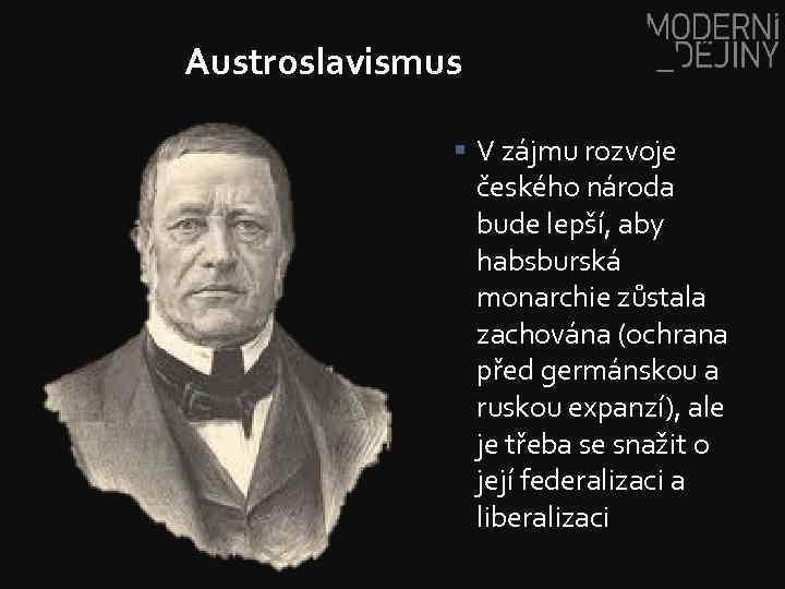 Austroslavismus § V zájmu rozvoje českého národa bude lepší, aby habsburská monarchie zůstala zachována