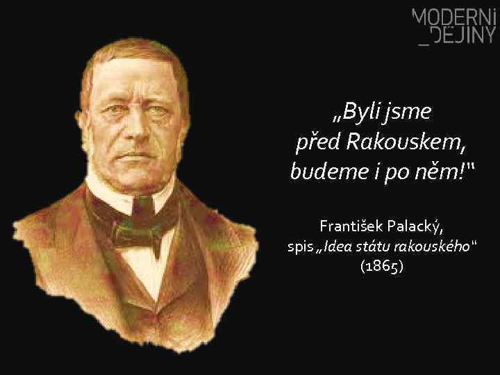 """""""Byli jsme před Rakouskem, budeme i po něm!"""" František Palacký, spis """"Idea státu rakouského"""""""