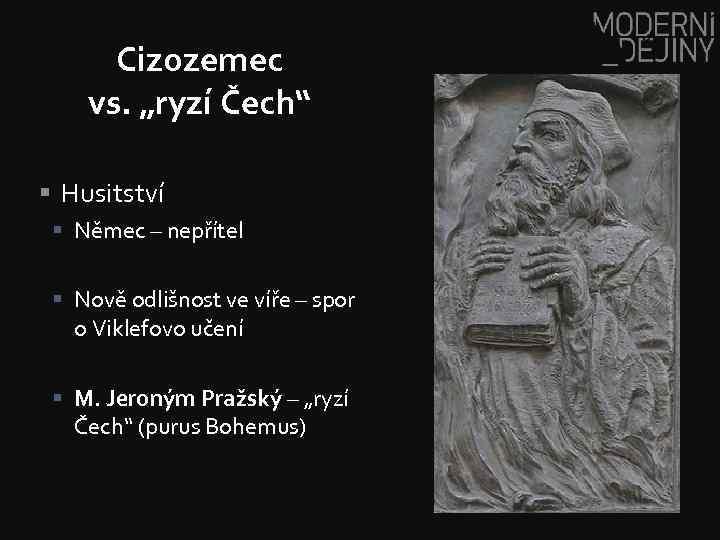 """Cizozemec vs. """"ryzí Čech"""" § Husitství § Němec – nepřítel § Nově odlišnost ve"""