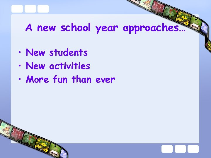 A new school year approaches… • New students • New activities • More fun