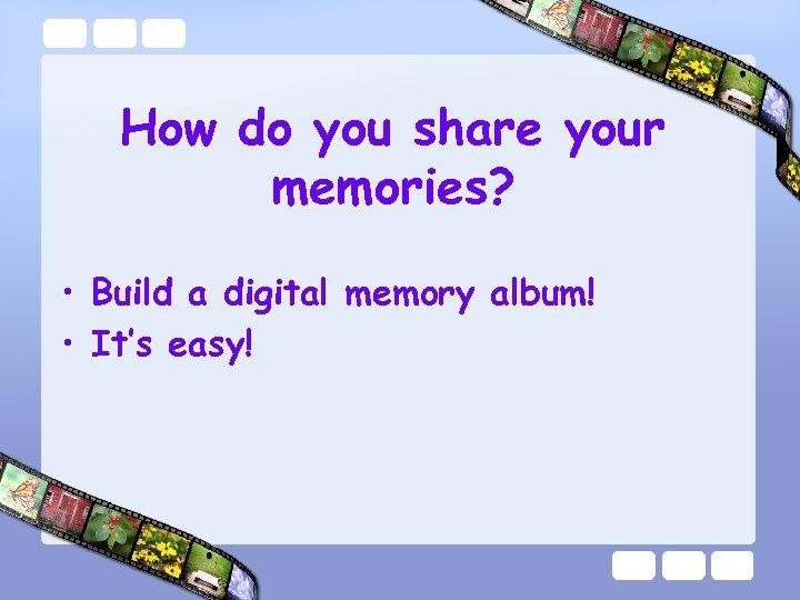 How do you share your memories? • Build a digital memory album! • It's