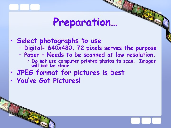 Preparation… • Select photographs to use – Digital- 640 x 480, 72 pixels serves