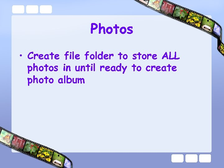 Photos • Create file folder to store ALL photos in until ready to create