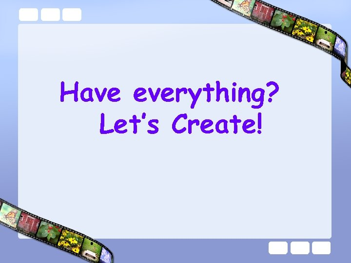 Have everything? Let's Create!