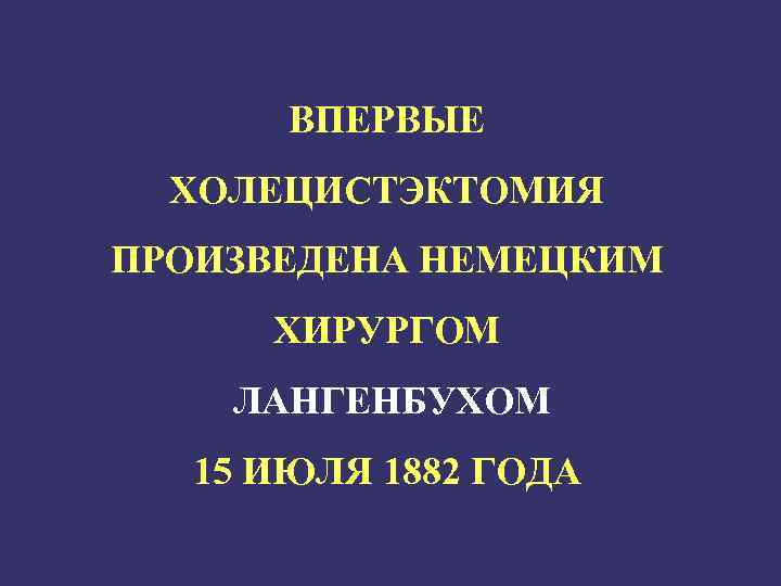ВПЕРВЫЕ ХОЛЕЦИСТЭКТОМИЯ ПРОИЗВЕДЕНА НЕМЕЦКИМ ХИРУРГОМ ЛАНГЕНБУХОМ 15 ИЮЛЯ 1882 ГОДА