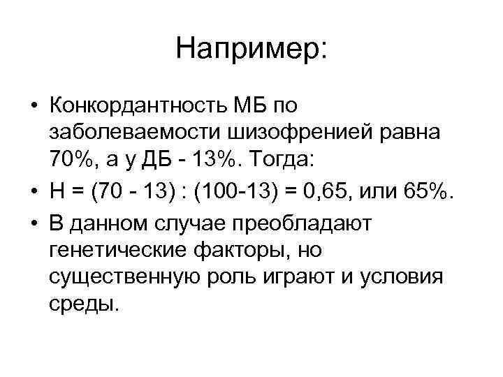 Например: • Конкордантность МБ по заболеваемости шизофренией равна 70%, а у ДБ - 13%.