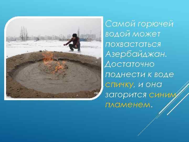Самой горючей водой может похвастаться Азербайджан. Достаточно поднести к воде спичку, и она загорится