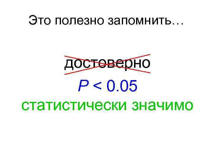 Это полезно запомнить… достоверно P < 0. 05 статистически значимо