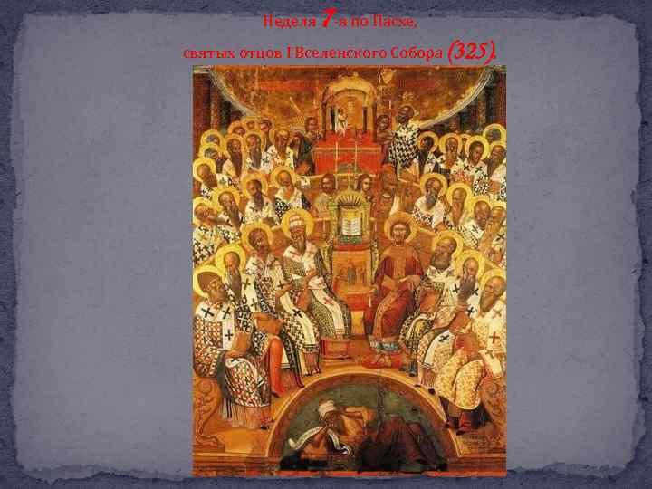 Неделя 7 -я по Пасхе, святых отцов I Вселенского Собора (325).