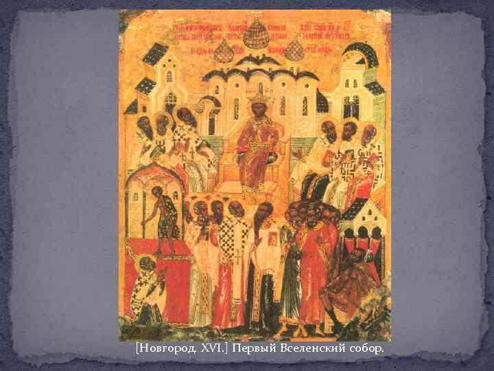 [Новгород. XVI. ] Первый Вселенский собор.
