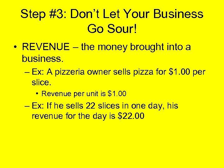 Step #3: Don't Let Your Business Go Sour! • REVENUE – the money brought
