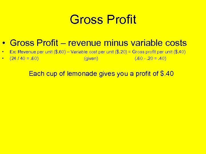 Gross Profit • Gross Profit – revenue minus variable costs • • Ex: Revenue
