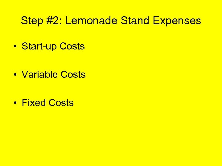 Step #2: Lemonade Stand Expenses • Start-up Costs • Variable Costs • Fixed Costs
