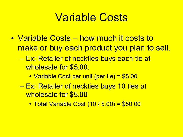 Variable Costs • Variable Costs – how much it costs to make or buy