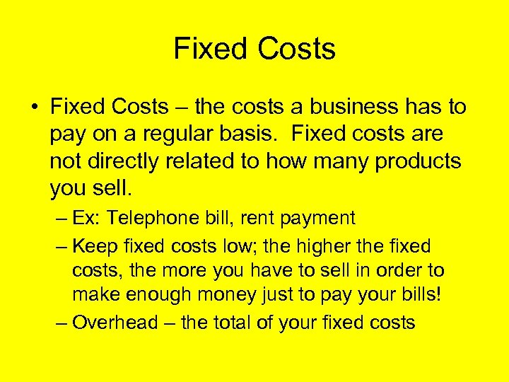 Fixed Costs • Fixed Costs – the costs a business has to pay on
