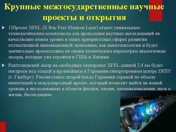 Крупные межгосударственные научные проекты и открытия 1)Проект XFEL (X-Ray Free Electron Laser) станет уникальным