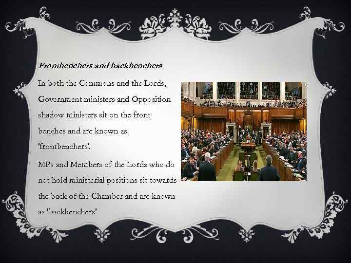 Frontbenchers and backbenchers In both the Commons and the Lords, Government ministers and Opposition