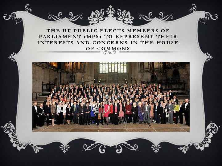 THE UK PUBLIC ELECTS MEMBERS OF PARLIAMENT (MPS) TO REPRESENT THEIR INTERESTS AND CONCERNS