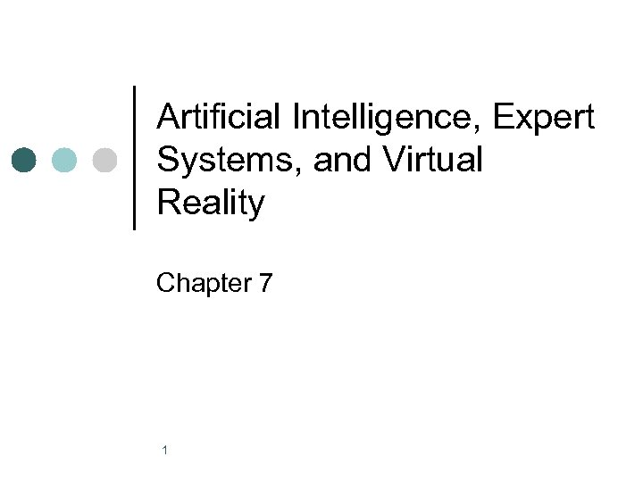Artificial Intelligence, Expert Systems, and Virtual Reality Chapter 7 1
