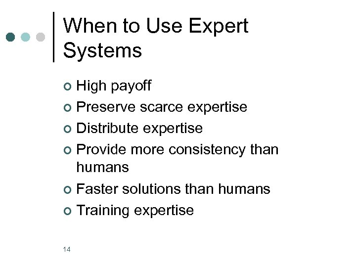 When to Use Expert Systems High payoff ¢ Preserve scarce expertise ¢ Distribute expertise