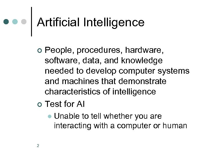 Artificial Intelligence People, procedures, hardware, software, data, and knowledge needed to develop computer systems