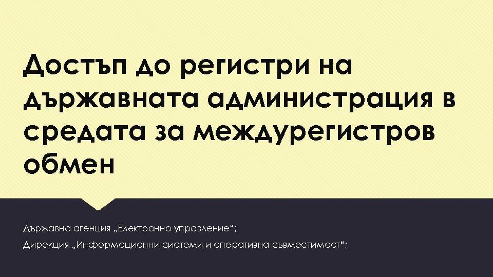 """Достъп до регистри на държавната администрация в средата за междурегистров обмен Държавна агенция """"Електронно"""