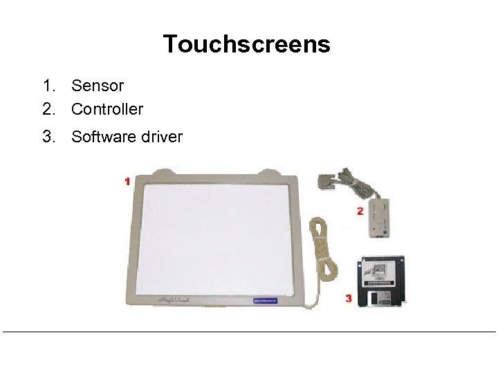 Touchscreens 1. Sensor 2. Controller 3. Software driver
