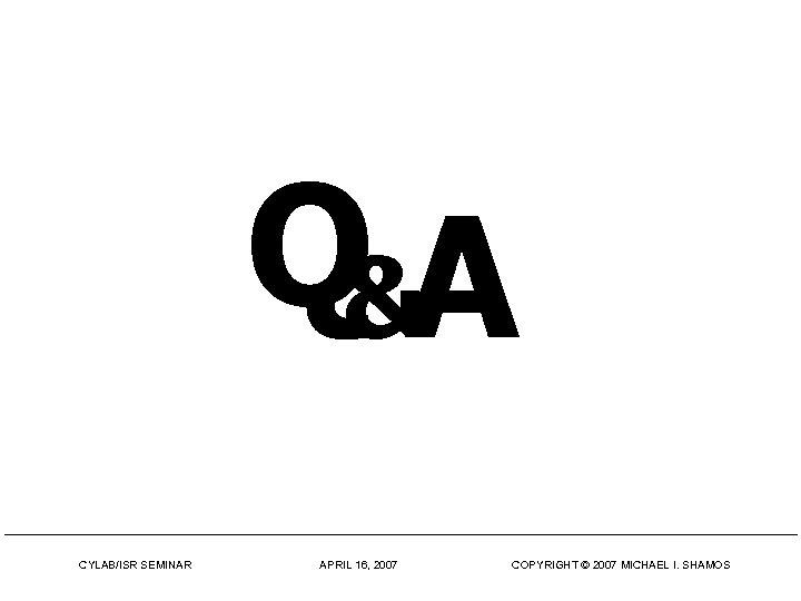 Q&A CYLAB/ISR SEMINAR APRIL 16, 2007 COPYRIGHT © 2007 MICHAEL I. SHAMOS