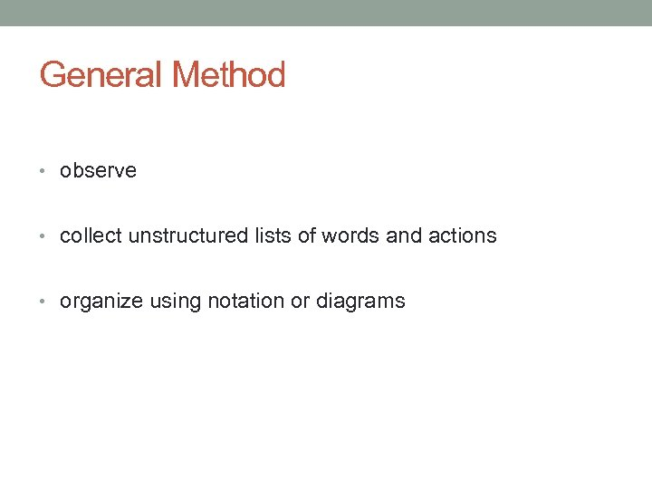 General Method • observe • collect unstructured lists of words and actions • organize