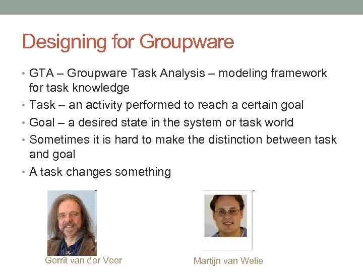 Designing for Groupware • GTA – Groupware Task Analysis – modeling framework for task