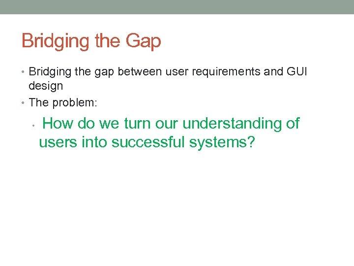 Bridging the Gap • Bridging the gap between user requirements and GUI design •