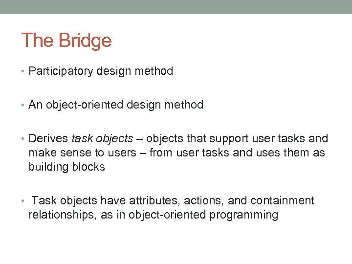 The Bridge • Participatory design method • An object-oriented design method • Derives task