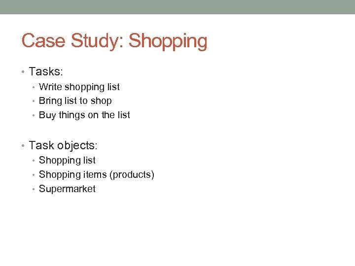 Case Study: Shopping • Tasks: • Write shopping list • Bring list to shop