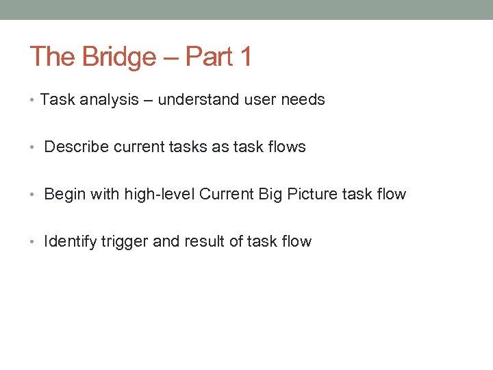 The Bridge – Part 1 • Task analysis – understand user needs • Describe