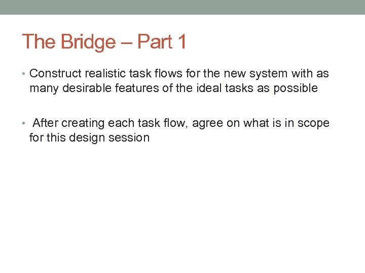 The Bridge – Part 1 • Construct realistic task flows for the new system